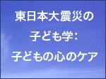 東日本大震災の子ども学:子どもの心のケア